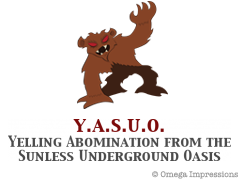 Y.A.S.U.O Yelling Abomination from the Sunless Underground Oasis